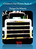 Childrens Fun Picture Book of Things on Wheels