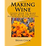 Making Wine: Learn How To Make Wine With 190 Easy Homemade Wine Recipes
