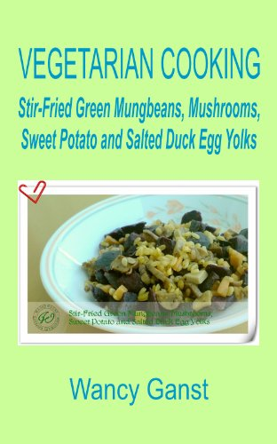 Vegetarian Cooking: Stir-Fried Green Mungbeans, Mushrooms, Sweet Potato And Salted Duck Egg Yolks (Vegetarian Cooking - Vegetables With Dairy Product, Egg Or Honey Book 54)