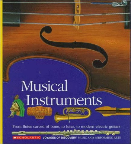 Musical Instruments: From flutes carved of bone, to lutes, to modern electric guitars (Scholastic Voyages of Discovery: