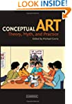 Conceptual Art: Theory, Myth, and Pra...