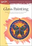 Glass Painting: Discover a Wide Range of Painting Styles and Techniques for Creating Your Own Glass Masterpieces (Artist's Library) cover image