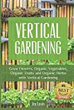 Vertical Gardening: Grow Flower, Organic Vegetables, Organic Fruits and Organic Herbs with Vertical Gardening
