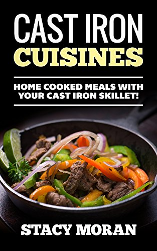 Cast Iron Cuisines: Home Cooked Meals With Your Cast Iron Skillet! (Easy To Make Recipes!) by Stacy Moran