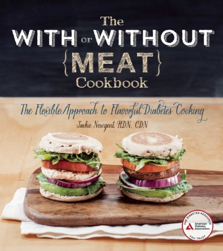 The With or Without Meat Cookbook: The Flexible Approach to Flavorful Diabetes Cooking by Jackie Newgent R.D.