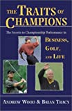 Andrew Wood The Traits of Champions: The Secrets to Championship Performance in Business, Golf, and Life