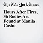 Hours After Fires, 36 Bodies Are Found at Manila Casino   Richard C. Paddock,Felipe Villamor