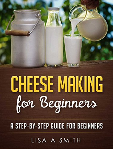 Cheese Making for Beginners: A Step-by-Step Guide for Beginners by Lisa A Smith