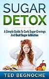 Sugar Detox: A Simple Guide To Curb Sugar Cravings And Beat Sugar Addiction