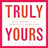 Truly Yours: Wise Words on the Miracle of Adoption ~ Laura Dail