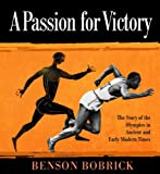 Benson Bobrick A Passion for Victory: The Story of the Olympics in Ancient and Early Modern Times