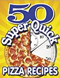 50 SUPER QUICK PIZZA RECIPES - A unique collection of pasta treats you can make in just minutes