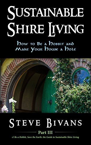 Sustainable Shire Living: How to Be a Hobbit and Make Your House a Hole (Be a Hobbit, Save the Earth: the Guide to Sustainable Shire Living Book 3)