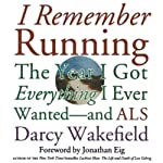 I Remember Running: The Year I Got Everything I Ever Wanted - and ALS | Darcy Wakefield