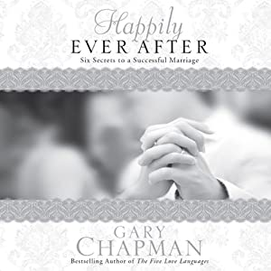 Happily Ever After: Six Secrets to a Successful Marriage | [Gary Chapman]