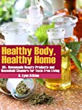 img - for Healthy Body, Healthy Home: 30+ Homemade Beauty Products and Household Cleaners for Toxin-Free Living (The Healthy Living Book Series) book / textbook / text book