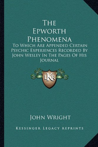 The Epworth Phenomena: To Which Are Appended Certain Psychic Experiences Recorded by John Wesley in the Pages of His Journal