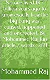 img - for No one lived 13.7 billion years ago to know exactly how the big bang was caused, happened and or created. By Mohammed Raj (an article / words : 2811 (invitation series (Dawah)) book / textbook / text book