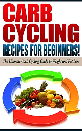 CARB CYCLING - The Best Carb Cycling Recipes for Beginners!: CARB CYCLING - The Ultimate Carb Cycling Guide to Weight and Fat Loss by Life Changing Diets