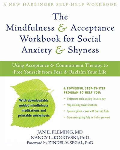 Mindfulness and Acceptance Workbook for Social Anxiety and Shyness: Using Acceptance and Commitment Therapy to Free Yourself from Fear and Reclaim Your Life (New Harbinger Self-Help Workbook)