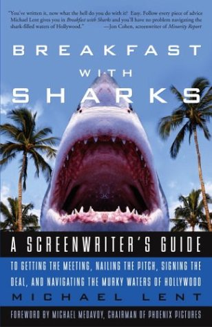 Breakfast with Sharks: A Screenwriter's Guide to Getting the Meeting, Nailing the Pitch, Signing the Deal, and Navigating the Murky Waters of Hollywood