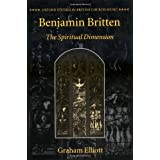 "Benjamin Britten: The Spiritual Dimension (Oxford Studies in British Church Music)von ""Graham Elliott"""