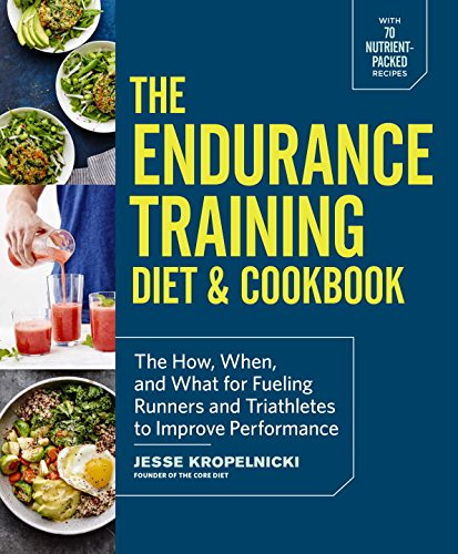 The Endurance Training Diet & Cookbook: The How, When, and What for Fueling Runners and Triathletes to Improve Performance by Jesse Kropelnicki