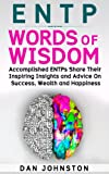 ENTP Words of Wisdom: Accomplished ENTPs Share Their Inspiring Insights and Advice on Success, Wealth and Happiness