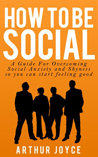 Arthur Joyce - How To Be Social: A Guide to Overcoming Social Anxiety and Shyness so You can start feeling good