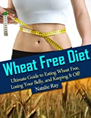 Wheat Free Diet: Ultimate Guide to Eating Wheat Free, Losing Your Belly, and Keeping It Off!