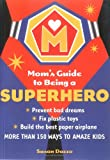 img - for The Mom's Guide to Being a Superhero: How to Fix Plastic Toys, Build the Best Paper Airplane, and 150 Other Skills That Will Amaze Your Children and Their Friends book / textbook / text book