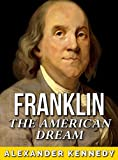 Benjamin Franklin: The American Dream (The True Story of Benjamin Franklin) (Historical Biographies of Famous People)