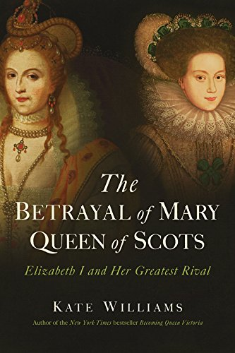The Betrayal of Mary, Queen of Scots Elizabeth I and Her Greatest Rival [Williams, Kate] (Tapa Dura)