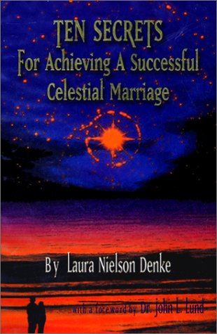 Ten Secrets for Achieving a Successful Celestial Marriage, LAURA NIELSON DENKE