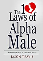 Alpha Male: The 10 Laws  of Alpha Male: How to Become Alpha Male and Attract Women (Confidence, Success, Social Anxiety, Dating Advice For Men Book 1) (English Edition)