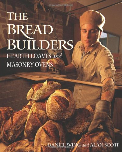 The Bread Builders: Hearth Loaves and Masonry Ovens by Daniel Wing, Alan Scott