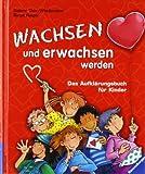 Wachsen und erwachsen werden: Das Aufklärungsbuch für Kinder