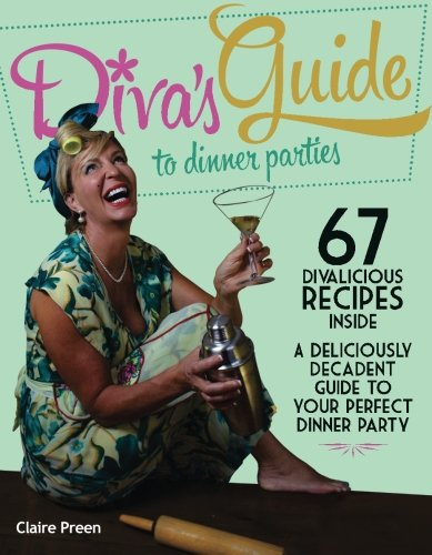 Divas Guide To Dinner Parties: A Deliciously Decadent Guide To Your Perfect Dinner Party by Claire Preen