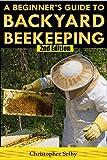 Beekeeping: A Beginner's Guide To Backyard Beekeeping (2nd Edition) (beehive, bee keeping, keeping bees, raw honey, honey bee, apiculture, beekeeper)