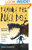 Taming The Black Dog: How to Beat Depression - A Practical Manual for Sufferers, Their Relatives and Colleagues