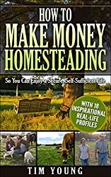How to Make Money Homesteading: Economic Self-Sufficiency for Preppers, Homesteaders and Survivalists: So You Can Enjoy a Secure, Self-Sufficient Life