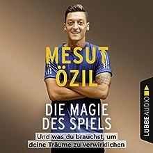 Die Magie des Spiels: Und was du brauchst, um deine Träume zu verwirklichen Hörbuch von Mesut Özil Gesprochen von: Mesut Özil