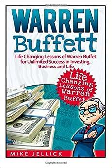 Warren Buffett: Life Changing Lessons Of Warren Buffet For Unlimited Success In Investing, Business And Life (Warren Buffett, Warren Buffett's 3 Favorite Books, Warren Buffett Biography)