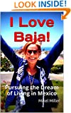 I Love Baja!: Pursuing the Dream of Living in Mexico