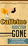 Caffeine Addiction Gone - A Beginners Guide to Overcoming Caffeine Addiction (Caffeine Addiction Guide, Caffeine Addiction, Overcoming Caffeine Addiction, Caffeine Addiction For Beginners)