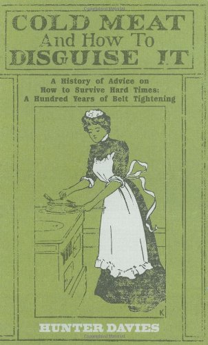 Cold Meat And How To Disguise It: A History Of Advice On How To Survive Hard Times: A Hundred Years Of Belt Tightening