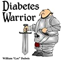 Diabetes Warrior: Be Your Own Knight in Shining Armor - How to Stay Healthy and Happy with Diabetes (       UNABRIDGED) by William Lee Dubois Narrated by Elise C. Morris