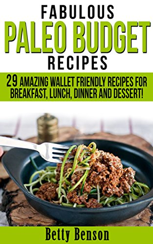 Fabulous Paleo Budget Recipes: 29 Amazing Wallet Friendly Recipes for Breakfast, Lunch, Dinner and Dessert! (Diet, Cookbook. Beginners, Athlete, Breakfast, ... gluten free, low carb, low carbohydrate) by Betty Benson