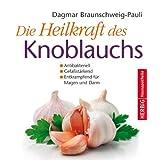 """Die Heilkraft des Knoblauchs: Antibakteriell, -Gef��st�rkend, -Entkrampfend f�r Magen und Darmvon """"Dagmar Braunschweig-Pauli"""""""