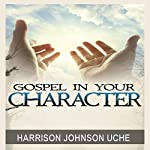 Gospel in Your Character: Living Totally in Christ's Nature on Earth | Harrison Johnson Uche